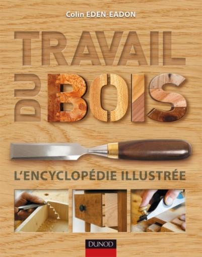 travail du bois l 39 encyclop die illustr e livre bois et menuiserie de colin eden eadon dunod. Black Bedroom Furniture Sets. Home Design Ideas